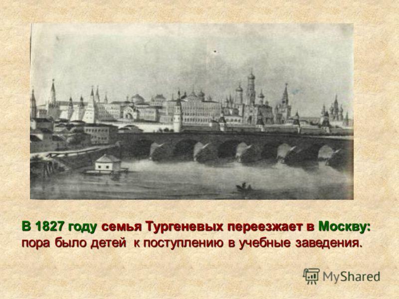 В 1827 годусемья Тургеневых переезжает вМоскву: пора было детей к поступлению в учебные заведения. В 1827 году семья Тургеневых переезжает в Москву: пора было детей к поступлению в учебные заведения.