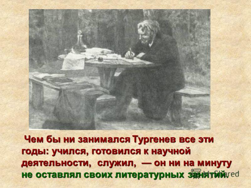 Чем бы ни занимался Тургенев все эти годы: учился, готовился к научной деятельности, служил, он ни на минуту не оставлял своих литературных занятий.