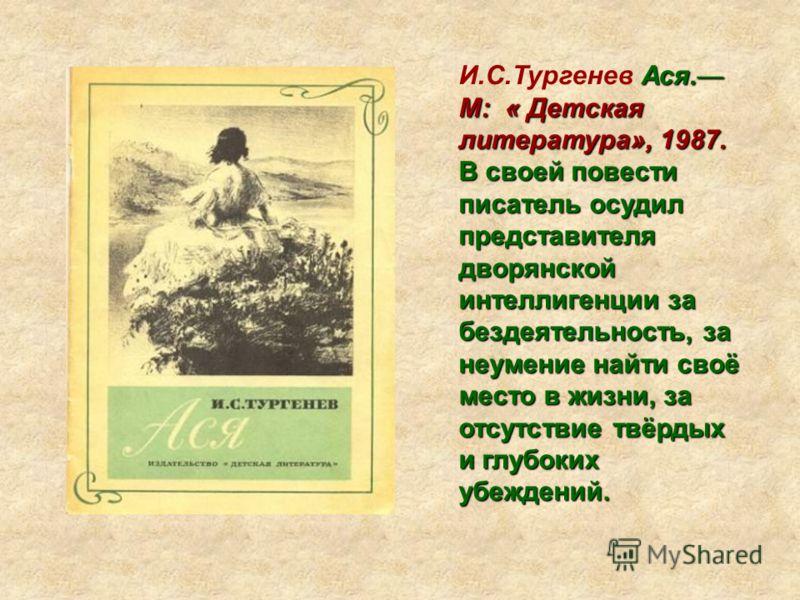 Ася. М: « Детская литература», 1987. И.С.Тургенев Ася. М: « Детская литература», 1987. В своей повести писатель осудил представителя дворянской интеллигенции за бездеятельность, за неумение найти своё место в жизни, за отсутствие твёрдых и глубоких у