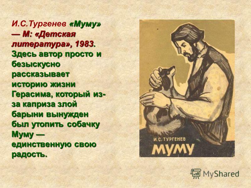 «Муму» М: «Детская литература», 1983. И.С.Тургенев «Муму» М: «Детская литература», 1983. Здесь автор просто и безыскусно рассказывает историю жизни Герасима, который из- за каприза злой барыни вынужден был утопить собачку Муму единственную свою радос