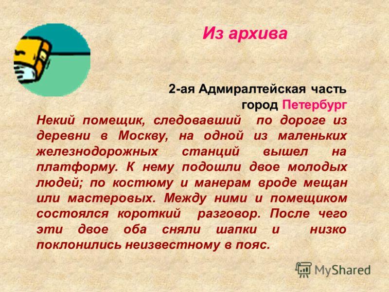 2-ая Адмиралтейская часть город Петербург Некий помещик, следовавший по дороге из деревни в Москву, на одной из маленьких железнодорожных станций вышел на платформу. К нему подошли двое молодых людей; по костюму и манерам вроде мещан или мастеровых.
