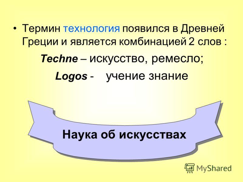Термин технология появился в Древней Греции и является комбинацией 2 слов : Techne – искусство, ремесло; Logos - учение знание Наука об искусствах