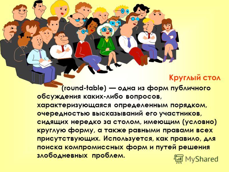 Круглый стол (round-table) одна из форм публичного обсуждения каких-либо вопросов, характеризующаяся определенным порядком, очередностью высказываний его участников, сидящих нередко за столом, имеющим (условно) круглую форму, а также равными правами