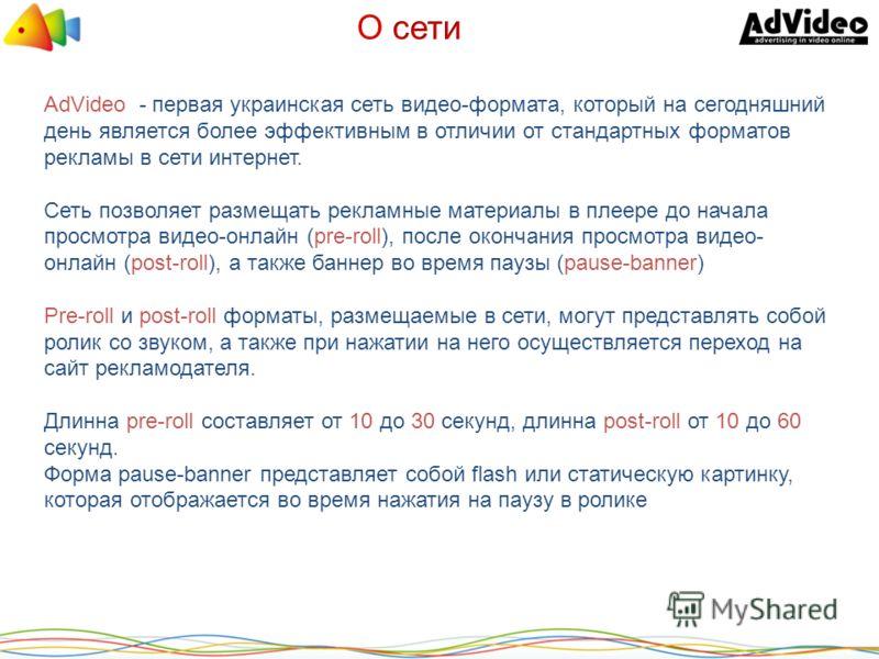 AdVideo - первая украинская сеть видео-формата, который на сегодняшний день является более эффективным в отличии от стандартных форматов рекламы в сети интернет. Сеть позволяет размещать рекламные материалы в плеере до начала просмотра видео-онлайн (