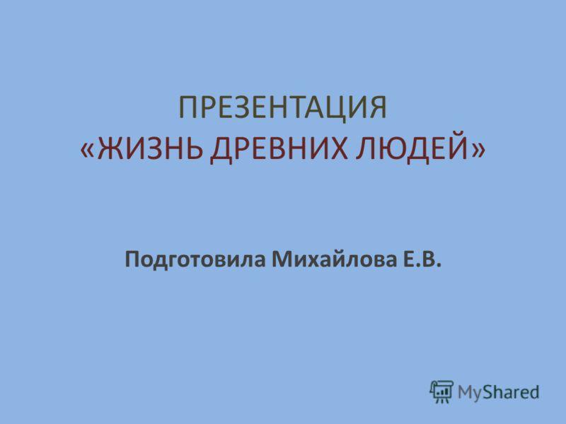 ПРЕЗЕНТАЦИЯ «ЖИЗНЬ ДРЕВНИХ ЛЮДЕЙ» Подготовила Михайлова Е.В.