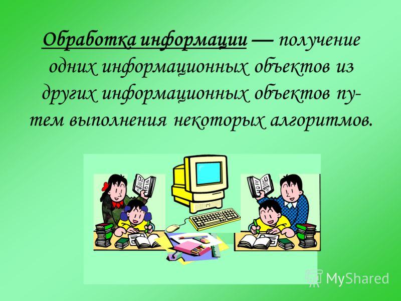 Обработка информации получение одних информационных объектов из других информационных объектов пу- тем выполнения некоторых алгоритмов.