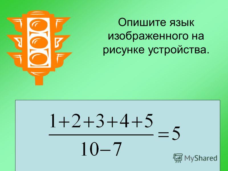 Опишите язык изображенного на рисунке устройства. Представьте в математической форме следующее утверждение: Если сумму натуральных чисел от одного до пяти разделить на разность чисел десять и семь, то в результате получится пять.