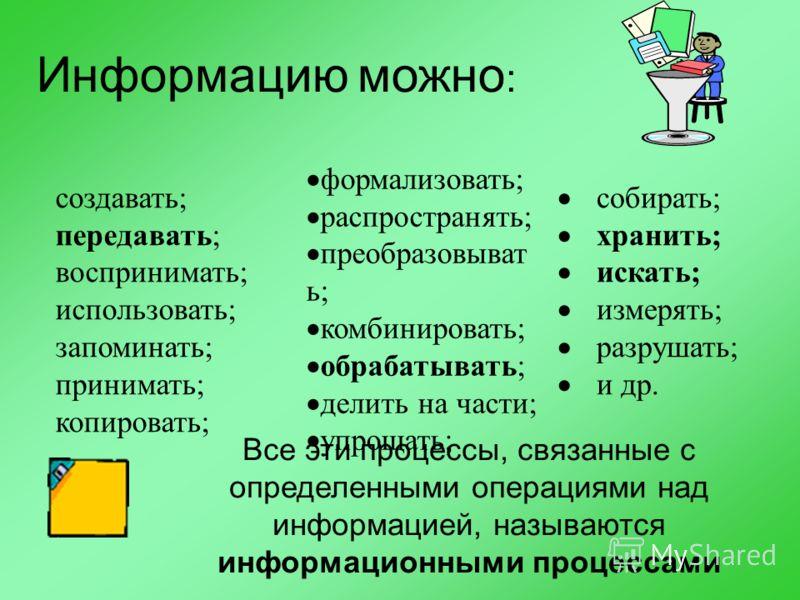 Информацию можно : создавать; передавать; воспринимать; использовать; запоминать; принимать; копировать; формализовать; распространять; преобразовыват ь; комбинировать; обрабатывать; делить на части; упрощать; собирать; хранить; искать; измерять; раз