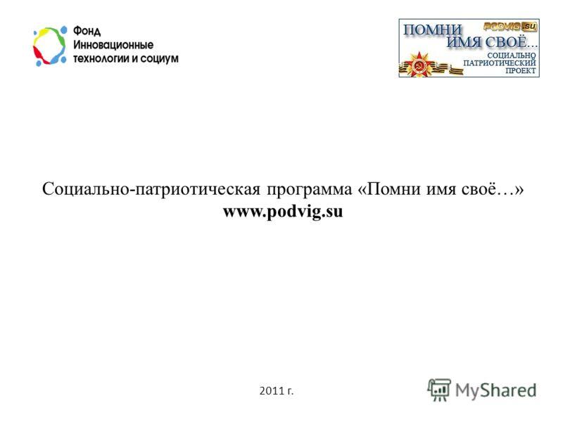 2011 г. Социально-патриотическая программа «Помни имя своё…» www.podvig.su