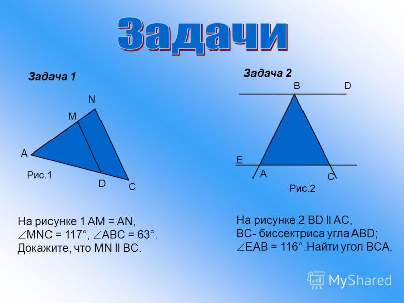 Задача 1 Задача 2 A M N C D На рисунке 1 AM = AN, MNC = 117°, ABC = 63°. Докажите, что MN ll BC. Рис.1 BD A E Рис.2 На рисунке 2 BD ll AC, BC- биссектриса угла ABD; EAB = 116°.Найти угол BCA. C