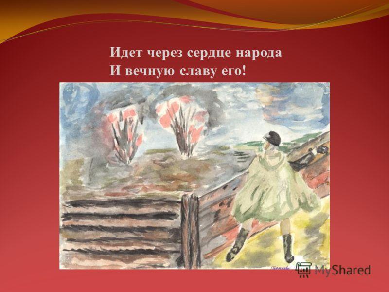 Идет через сердце народа И вечную славу его!
