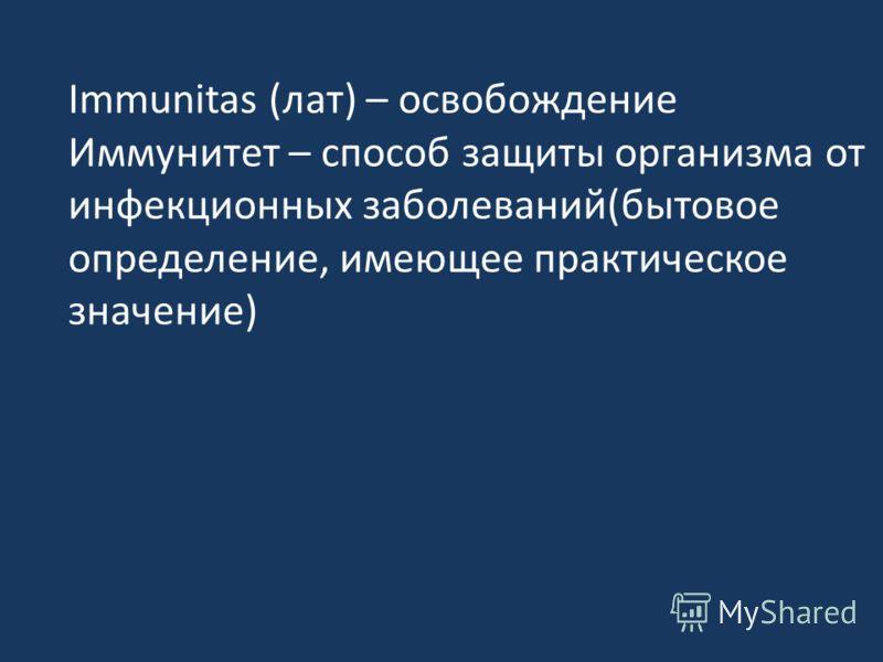 Immunitas (лат) – освобождение Иммунитет – способ защиты организма от инфекционных заболеваний(бытовое определение, имеющее практическое значение)