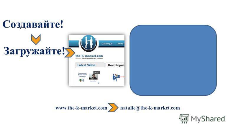 www.the-k-market.com natalie@the-k-market.com Создавайте! Загружайте!