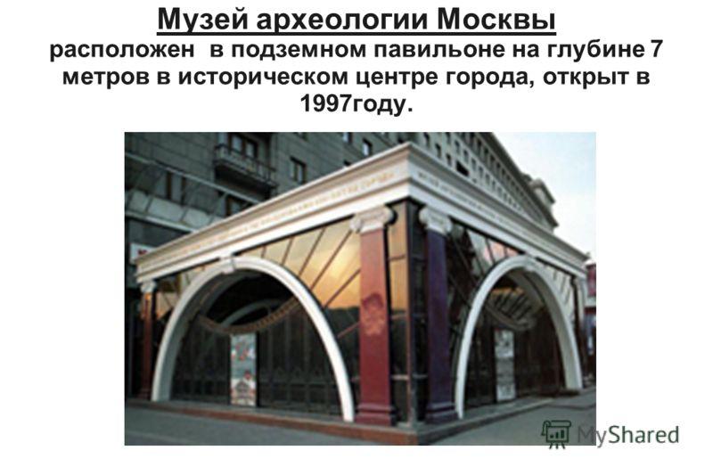 Музей археологии Москвы расположен в подземном павильоне на глубине 7 метров в историческом центре города, открыт в 1997году.