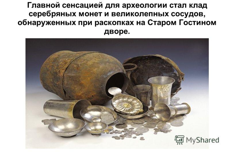 Главной сенсацией для археологии стал клад серебряных монет и великолепных сосудов, обнаруженных при раскопках на Старом Гостином дворе.