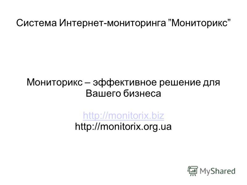 Система Интернет-мониторинга Мониторикс Мониторикс – эффективное решение для Вашего бизнеса http://monitorix.biz http://monitorix.org.ua