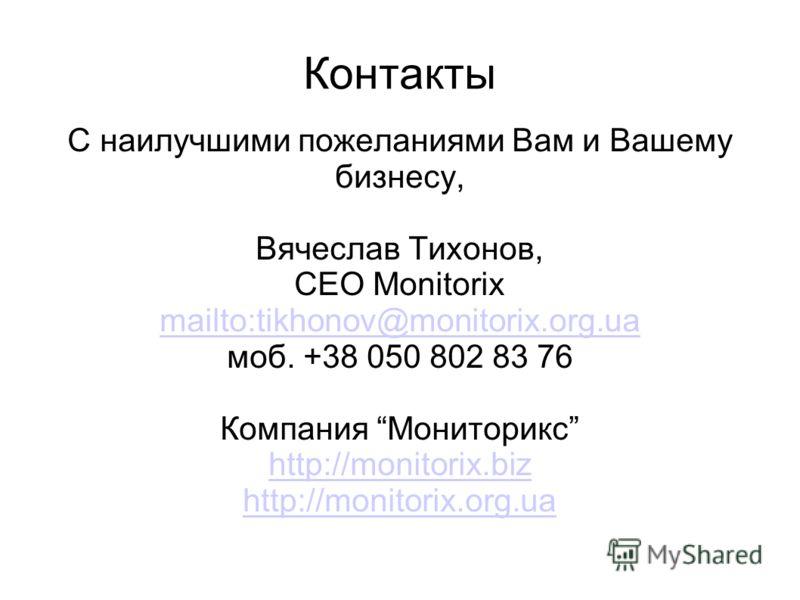 Контакты С наилучшими пожеланиями Вам и Вашему бизнесу, Вячеслав Тихонов, CEO Monitorix mailto:tikhonov@monitorix.org.ua моб. +38 050 802 83 76 Компания Мониторикс http://monitorix.biz http://monitorix.org.ua