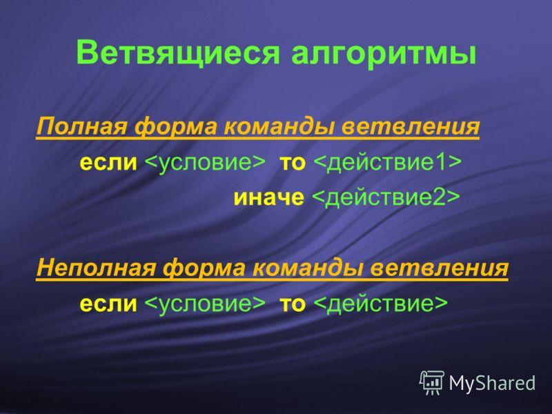 Ветвящиеся алгоритмы Полная форма команды ветвления если то иначе Неполная форма команды ветвления если то