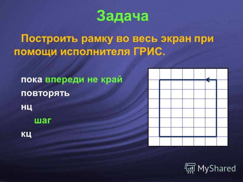 Задача Построить рамку во весь экран при помощи исполнителя ГРИС. пока впереди не край повторять нц шаг кц