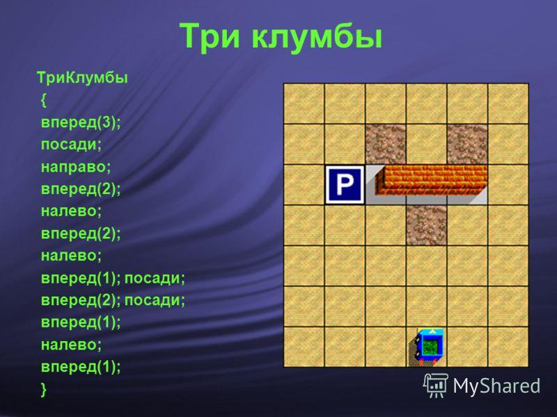 Три клумбы ТриКлумбы { вперед(3); посади; направо; вперед(2); налево; вперед(2); налево; вперед(1); посади; вперед(2); посади; вперед(1); налево; вперед(1); }