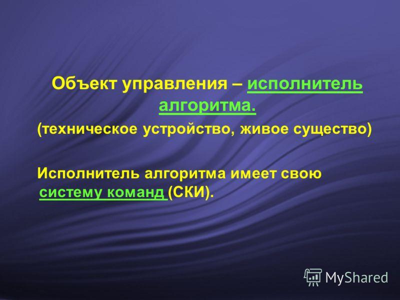 Объект управления – исполнитель алгоритма. (техническое устройство, живое существо) Исполнитель алгоритма имеет свою систему команд (СКИ).