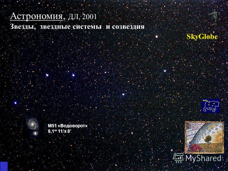 Астрономия, ДЛ, 2001 Звезды, звездные системы и созвездия SkyGlobe M51 «Водоворот» 8,1 m 11x 8