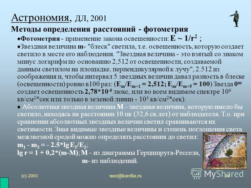 (с) 2001mez@karelia.ru24 Астрономия, ДЛ, 2001 Методы определения расстояний - фотометрия Фотометрия - применение закона освещенности: E ~ 1/r 2 ; Звездная величина m-