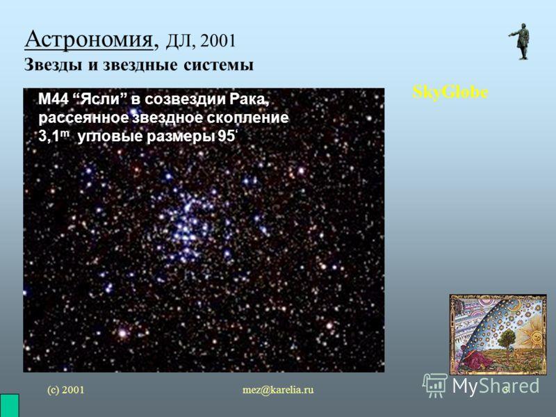 (с) 2001mez@karelia.ru3 Астрономия, ДЛ, 2001 Звезды и звездные системы SkyGlobe M44 Ясли в созвездии Рака, рассеянное звездное скопление 3,1 m угловые размеры 95