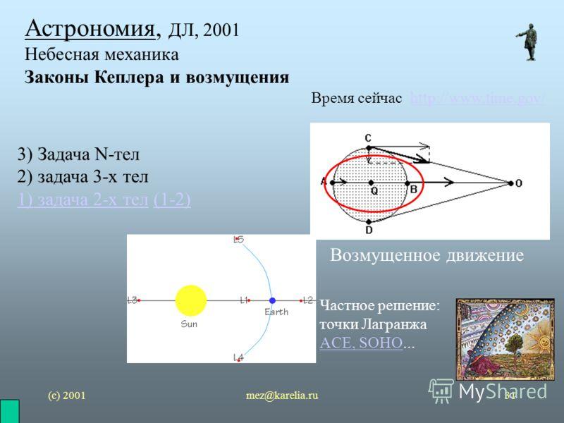 (с) 2001mez@karelia.ru31 Астрономия, ДЛ, 2001 Небесная механика Законы Кеплера и возмущения Время сейчас http://www.time.gov/http://www.time.gov/ 3) Задача N-тел 2) задача 3-х тел 1) задача 2-х тел1) задача 2-х тел (1-2)(1-2) Возмущенное движение Час