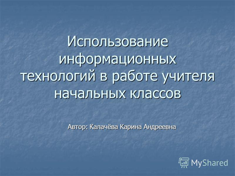 Использование информационных технологий в работе учителя начальных классов Автор: Калачёва Карина Андреевна