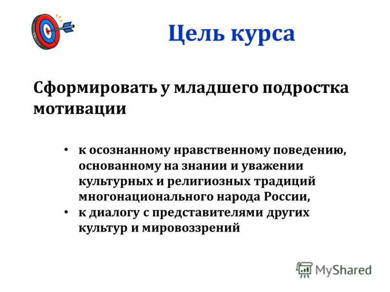 Цель курса Сформировать у младшего подростка мотивации к осознанному нравственному поведению, основанному на знании и уважении культурных и религиозных традиций многонационального народа России, к диалогу с представителями других культур и мировоззре