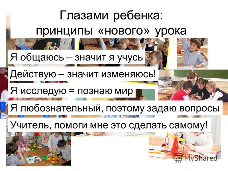 Глазами ребенка: принципы «нового» урока Я общаюсь – значит я учусь Действую – значит изменяюсь! Я исследую = познаю мир Я любознательный, поэтому задаю вопросы Учитель, помоги мне это сделать самому!