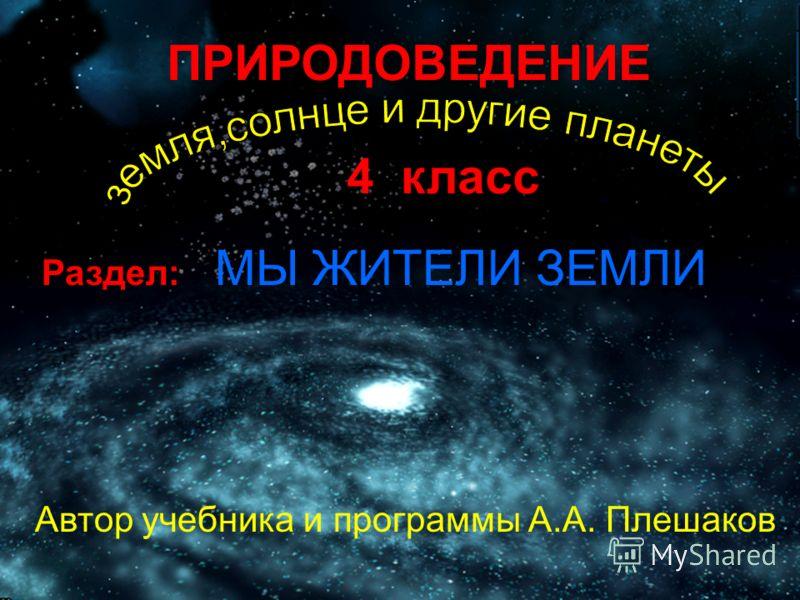 ПРИРОДОВЕДЕНИЕ 4 класс Раздел: МЫ ЖИТЕЛИ ЗЕМЛИ Автор учебника и программы А.А. Плешаков