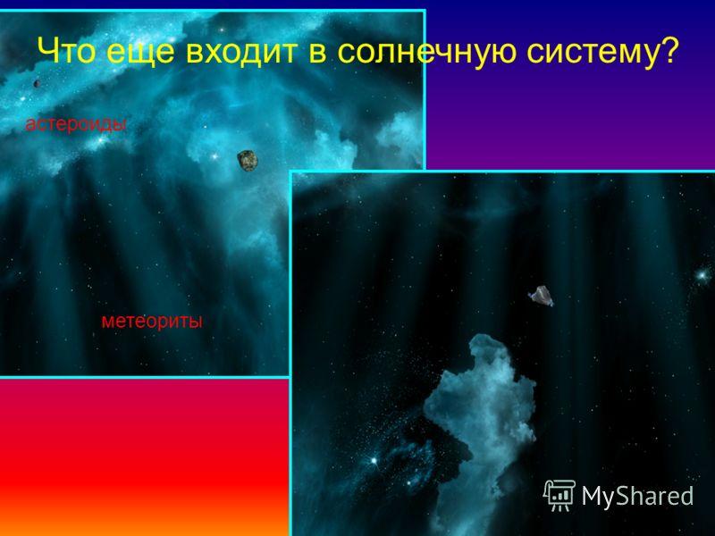 Что еще входит в солнечную систему? метеориты астероиды