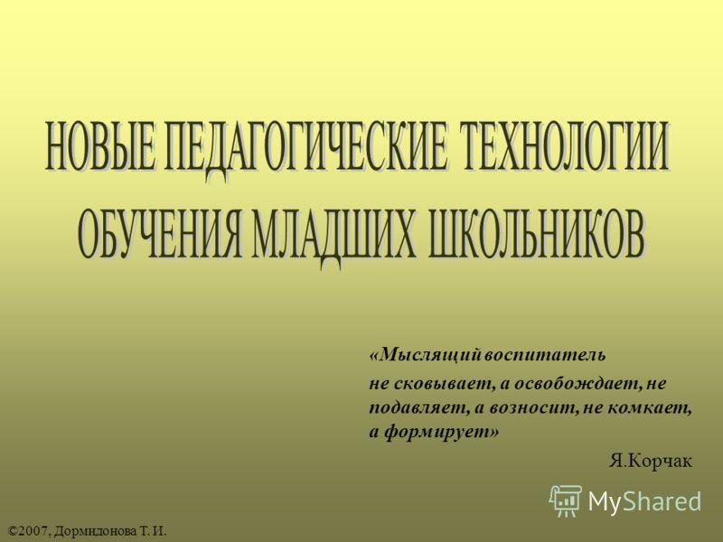 «Мыслящий воспитатель не сковывает, а освобождает, не подавляет, а возносит, не комкает, а формирует» Я.Корчак ©2007, Дормидонова Т. И.