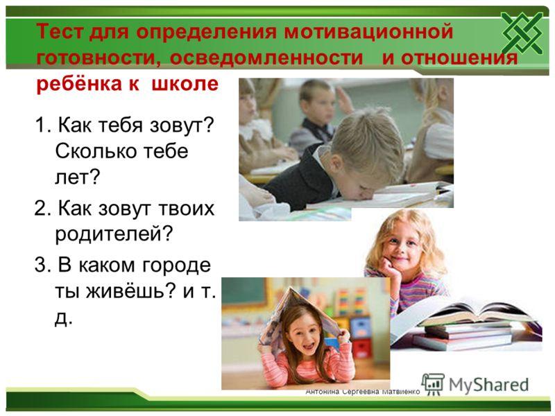 Тест для определения мотивационной готовности, осведомленности и отношения ребёнка к школе 1. Как тебя зовут? Сколько тебе лет? 2. Как зовут твоих родителей? 3. В каком городе ты живёшь? и т. д. Антонина Сергеевна Матвиенко
