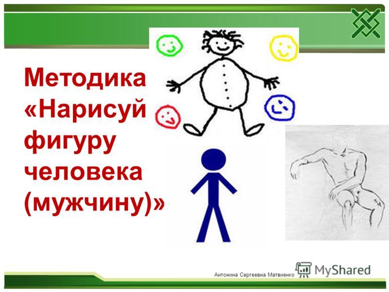 Методика «Нарисуй фигуру человека (мужчину)» Антонина Сергеевна Матвиенко