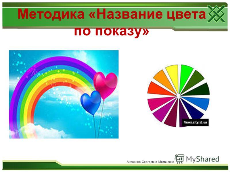Методика «Название цвета по показу» Антонина Сергеевна Матвиенко
