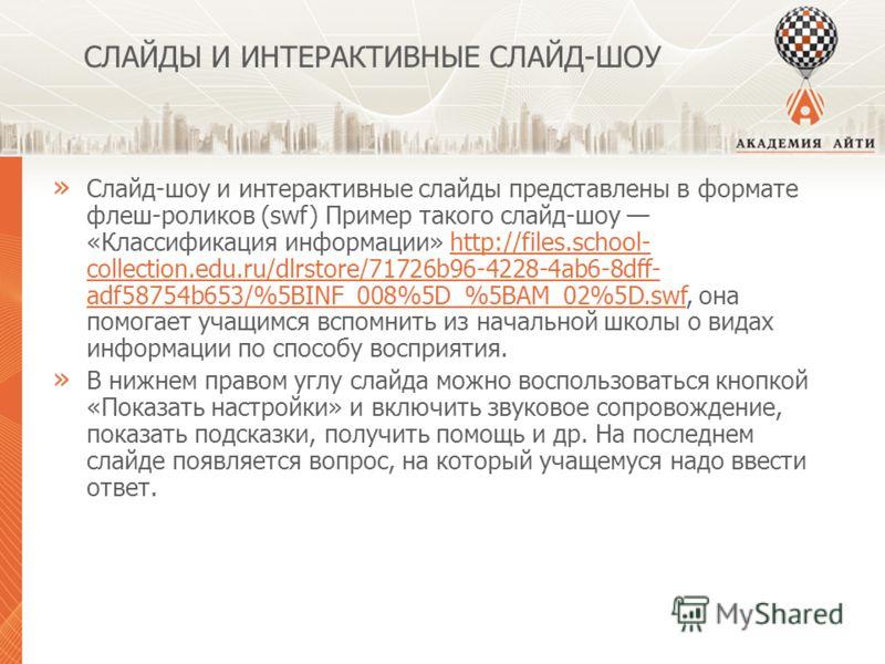 СЛАЙДЫ И ИНТЕРАКТИВНЫЕ СЛАЙД-ШОУ » Слайд-шоу и интерактивные слайды представлены в формате флеш-роликов (swf) Пример такого слайд-шоу «Классификация информации» http://files.school- collection.edu.ru/dlrstore/71726b96-4228-4ab6-8dff- adf58754b653/%5B