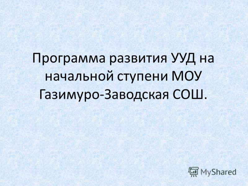 Программа развития УУД на начальной ступени МОУ Газимуро-Заводская СОШ.