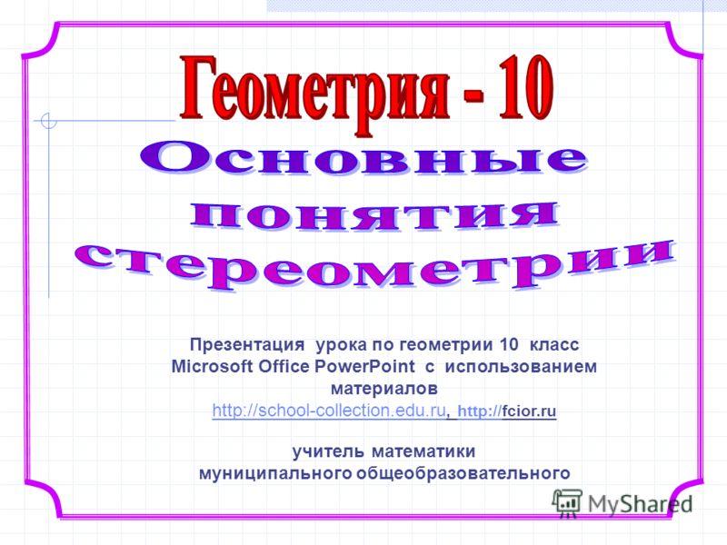 Презентация урока по геометрии 10 класс Microsoft Office PowerPoint с использованием материалов http://school-collection.edu.ru http://school-collection.edu.ru, http://fcior.ruhttp:// учитель математики муниципального общеобразовательного