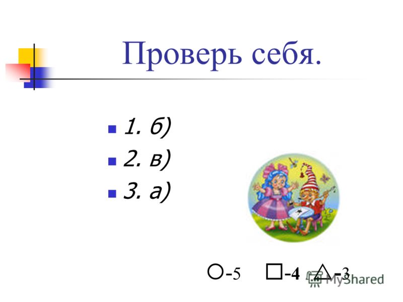 Проверь себя. 1. б) 2. в) 3. а) - 5 - 4 - 3