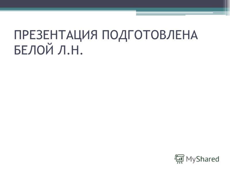 ПРЕЗЕНТАЦИЯ ПОДГОТОВЛЕНА БЕЛОЙ Л.Н.