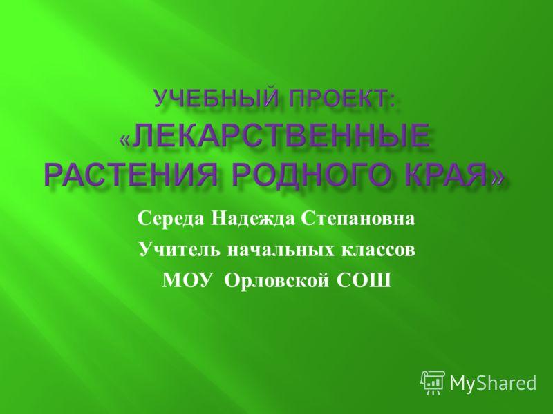 Середа Надежда Степановна Учитель начальных классов МОУ Орловской СОШ