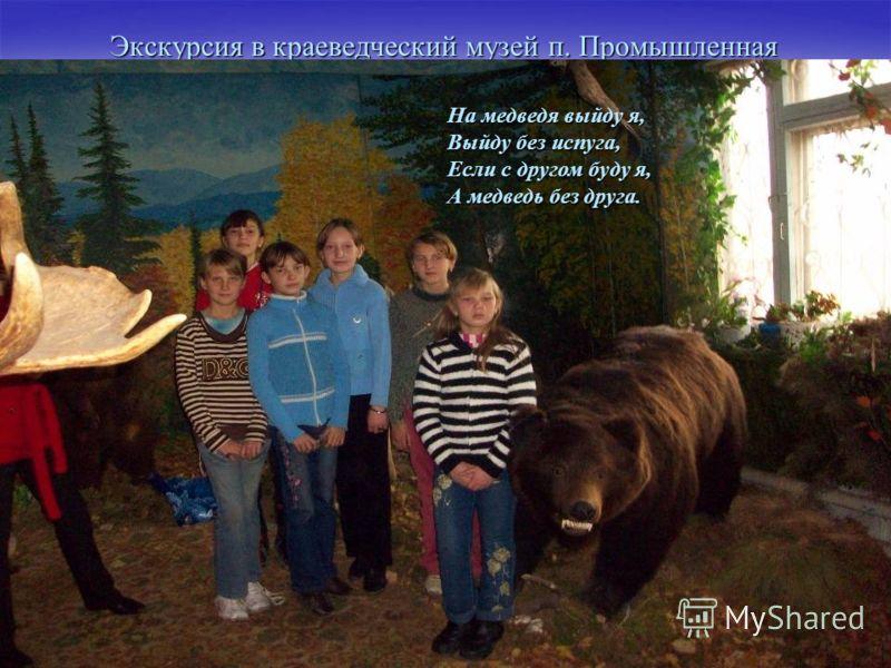Экскурсия в краеведческий музей п. Промышленная На медведя выйду я, Выйду без испуга, Если с другом буду я, А медведь без друга.