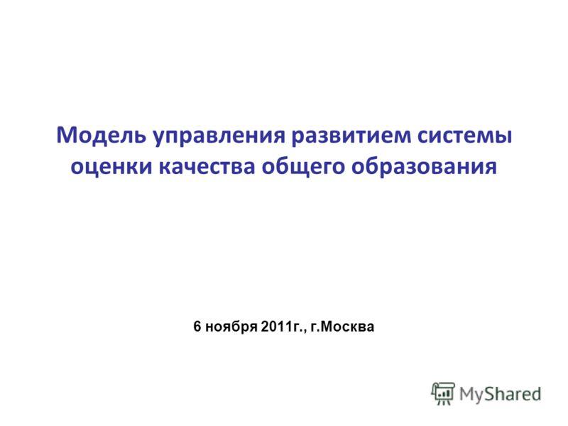 Модель управления развитием системы оценки качества общего образования 6 ноября 2011г., г.Москва