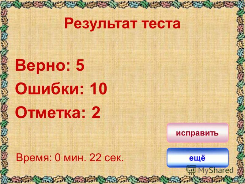 Результат теста Верно: 5 Ошибки: 10 Отметка: 2 Время: 0 мин. 22 сек. ещё исправить