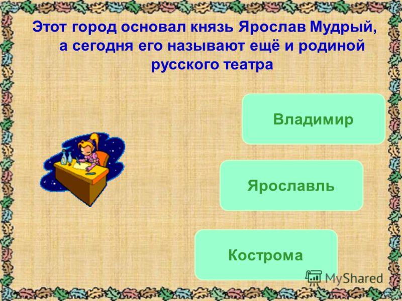 Этот город основал князь Ярослав Мудрый, а сегодня его называют ещё и родиной русского театра Кострома Ярославль Владимир
