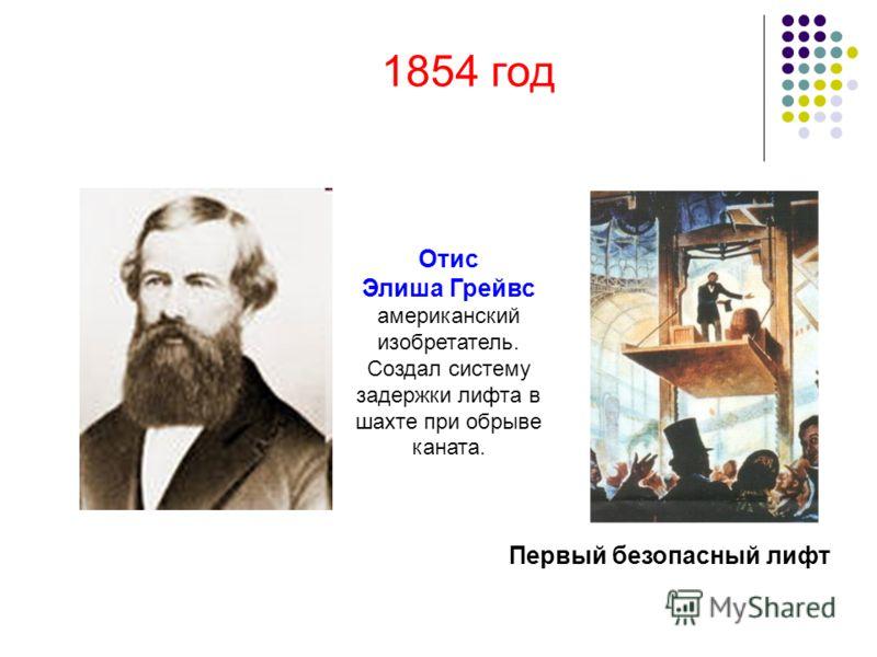 Отис Элиша Грейвс американский изобретатель. Создал систему задержки лифта в шахте при обрыве каната. Первый безопасный лифт 1854 год