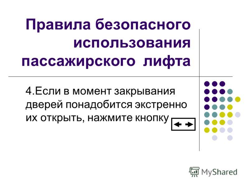 Правила безопасного использования пассажирского лифта 4.Если в момент закрывания дверей понадобится экстренно их открыть, нажмите кнопку